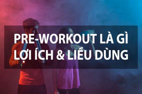 Lợi ích của Pre-Workout | Pre-Workout là gì? Nên sử dụng khi nào?
